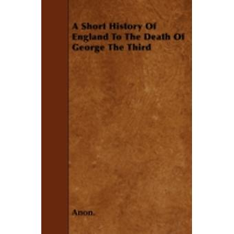 A Short History Of England To The Death Of George The Third by Anon.