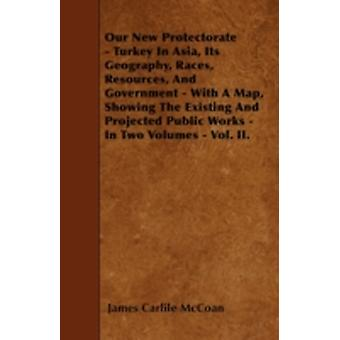 Our New Protectorate  Turkey In Asia Its Geography Races Resources And Government  With A Map Showing The Existing And Projected Public Works  In Two Volumes  Vol. II. by McCoan & James Carlile