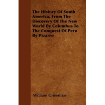 The History Of South America From The Discovery Of The New World By Columbus To The Conquest Of Peru By Pizarro by Grimshaw & William