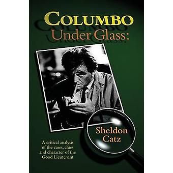 Columbo Under Glass  A critical analysis of the cases clues and character of the Good Lieutenant by Catz & Sheldon
