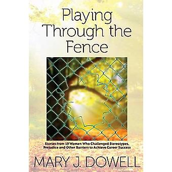 Playing Through the Fence Stories from 19 Women  Who Challenged Stereotypes  Prejudice and Other Barriers  to Achieve Career Success by Dowell & Mary Jo