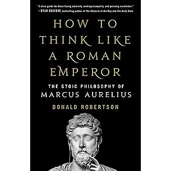 How to Think Like a Roman Emperor - The Stoic Philosophy of Marcus Aur