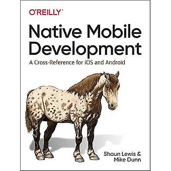 Native Mobile Development - A Cross-Reference for iOS and Android Nati