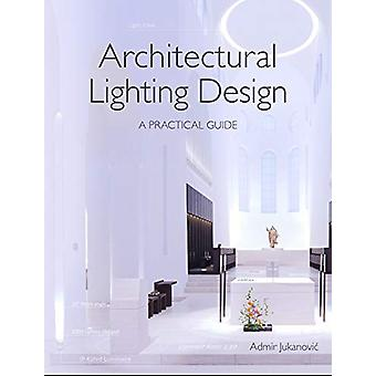 Architectural Lighting Design - A Practical Guide by Admir Jukanovic -