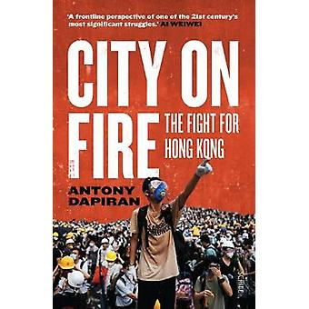 City on Fire - the fight for Hong Kong by Antony Dapiran - 97819133481