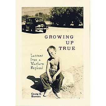 Growing Up True - Lessons from a Western Boyhood by Craig S. Barnes -