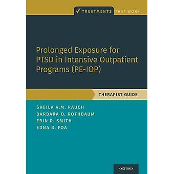 Prolonged Exposure for PTSD in Intensive Outpatient Programs PEIOP  Therapist Guide by Sheila A M Rauch & Barbara Olasov Rothbaum & Erin R Smith & Edna B Foa