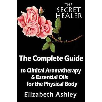 The Complete Guide to Clinical Aromatherapy and the Essential Oils of