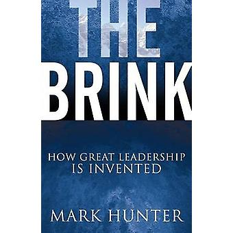 The Brink - How Great Leadership Is Invented by Mark Hunter - 97816304