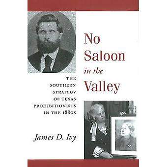 No Saloon in the Valley  The Southern Strategy of Texas Prohibitions in the 1800s by James D Ivy