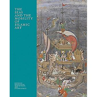The Seas and the Mobility of Islamic Art by Edited by Radha Dalal & Edited by Sean Roberts & Edited by Jochen Sokoly
