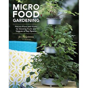 Micro Food Gardening Project Plans and Plants for Growing Fruits and Veggies in Tiny Spaces