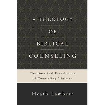 A Theology of Biblical Counseling - The Doctrinal Foundations of Couns