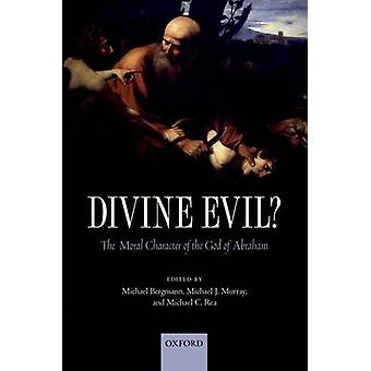 Divine Evil The Moral Character of the God of Abraham by Bergmann & Michael