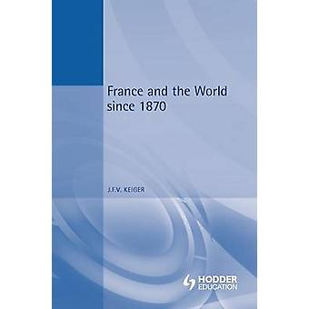 France and the World Since 1870 by Keiger & John