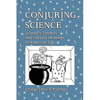 Conjuring Science  Scientific Symbols and Cultural Meanings in American Life by Christopher P Toumey