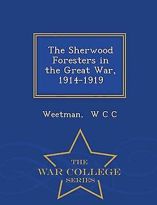 The Sherwood Foresters in the Great War 19141919  War College Series by W C C & Weetman
