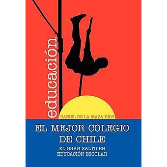 EL MEJOR COLEGIO DE CHILE. El Gran Salto en educacin Escolar. Tekijänä de la Maza Ros & Daniel