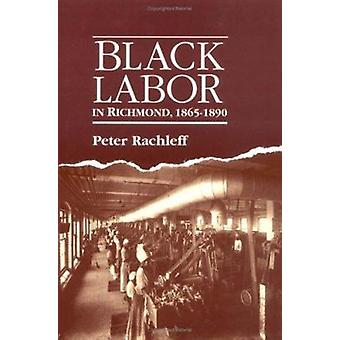 Black Labor in Richmond - 1865-1890 by Peter Rachleff - 9780252060267