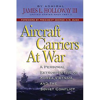 Aircraft Carriers at War - A Personal Retrospective of Korea - Vietnam