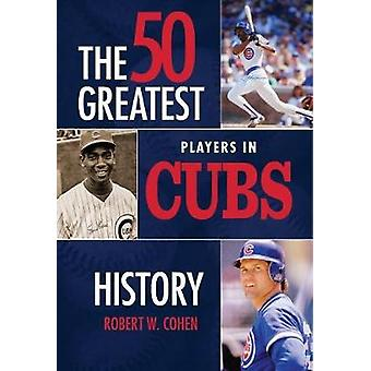 The 50 Greatest Players in Cubs History by Robert W Cohen - 978168157
