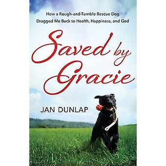 Saved by Gracie - How a Rough-and-Tumble Rescue Dog Dragged Me Back to