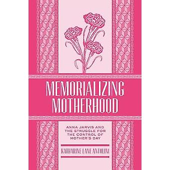 Memorializing Motherhood - Anna Jarvis and the Struggle for Control of