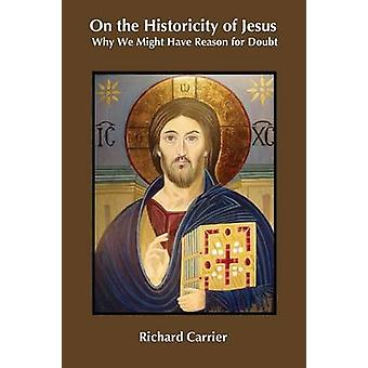 On the Historicity of Jesus Why We Might Have Reason for Doubt by Carrier & Richard