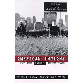 American Indians and the Urban Experience by Edited by Susan Lobo & Edited by Kurt Peters & Contributions by Mahni Dugan & Contributions by David R M Beck & Contributions by Esther Belin & Contributions by Victoria Bomberry & Contributions by Pe