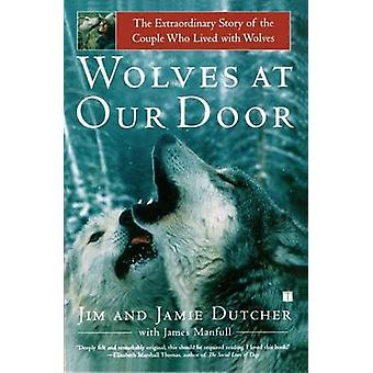 Wolves at Our Door The Extraordinary Story of the Couple Who Lived with Wolves by Dutcher & Jim