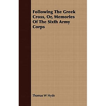 Following The Greek Cross Or Memories Of The Sixth Army Corps by Hyde & Thomas W