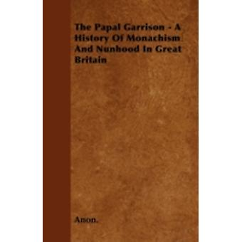 The Papal Garrison  A History Of Monachism And Nunhood In Great Britain by Anon.