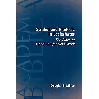 Symbol and Rhetoric in Ecclesiastes The Place of Hebel in Qohelets Work by Miller & Douglas B.