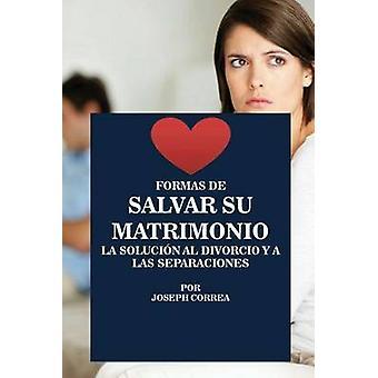 Formas de Salvar su Matrimonio La Solucin al Divorcio y a las Separaciones by Correa & Joseph
