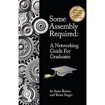 Some Assembly Required A Networking Guide for Graduates by Brown & Anne
