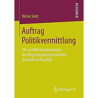 Auftrag Politikvermittlung PR Und Werbeagenturen in Der Regierungskommunikation Der Berliner Republik by Seitz & Nicola