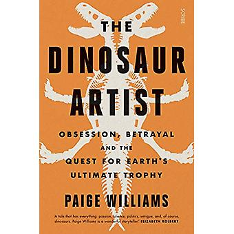 The Dinosaur Artist - obsession - betrayal - and the quest for Earth's