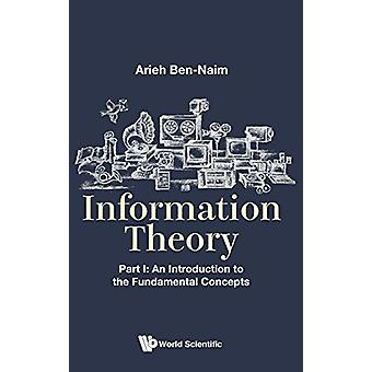 Information Theory - Part I - An Introduction To The Fundamental Conce