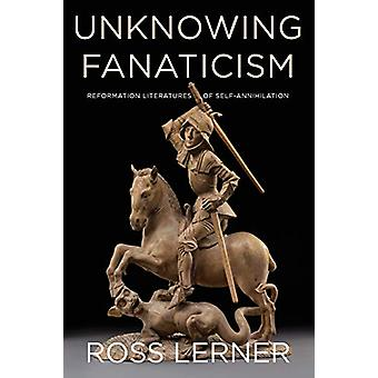 Unknowing Fanaticism - Reformation Literatures of Self-Annihilation by
