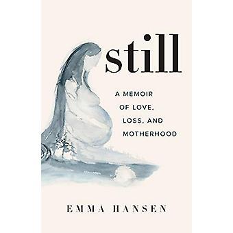 Still - A Memoir of Love - Loss - and Motherhood by Emma Hansen - 9781