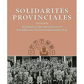 Solidarit�s Provinciales: L'histoire De La Federation Des Travailleurs Et Travailleuses Du Nouveau-brunswick (...