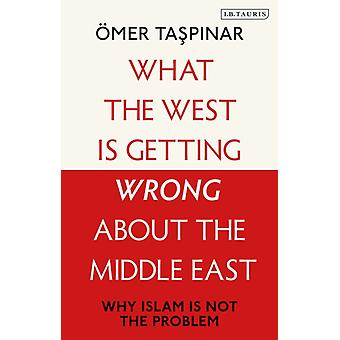What the West is Getting Wrong about the Middle East by Taspinar & OEmer National War College and Brookings Institutions & U.S