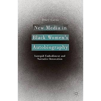 New Media in Black Women's Autobiography - Intrepid Embodiment and Nar