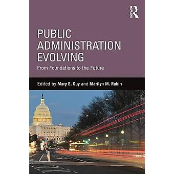 Public Administration Evolving  From Foundations to the Future by Edited by Mary E Guy & Edited by Marilyn Marks Rubin
