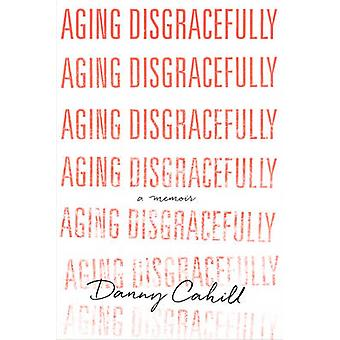 Aging Disgracefully by Danny Cahill - 9781626343986 Book