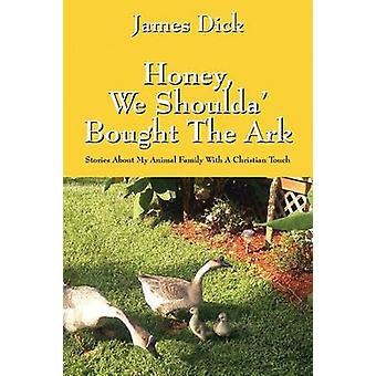 Honey We Shoulda Bought the Ark Stories about My Animal Family with a Christian Touch by Dick & James
