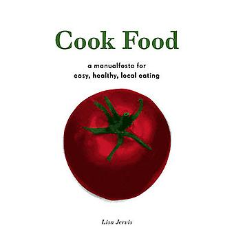 Cook Food - A Manualfesto for Easy - Healthy - Local Eating by Lisa Je