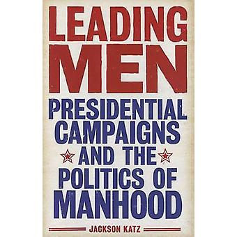 Leading Men - Presidential Campaigns and the Politics of Manhood by Ja