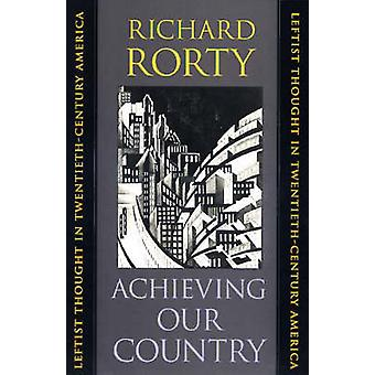 Achieving Our Country  Leftist Thought in TwentiethCentury America by Richard Rorty