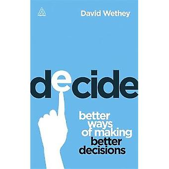 Decide Better Ways of Making Better Decisions by Wethey & David